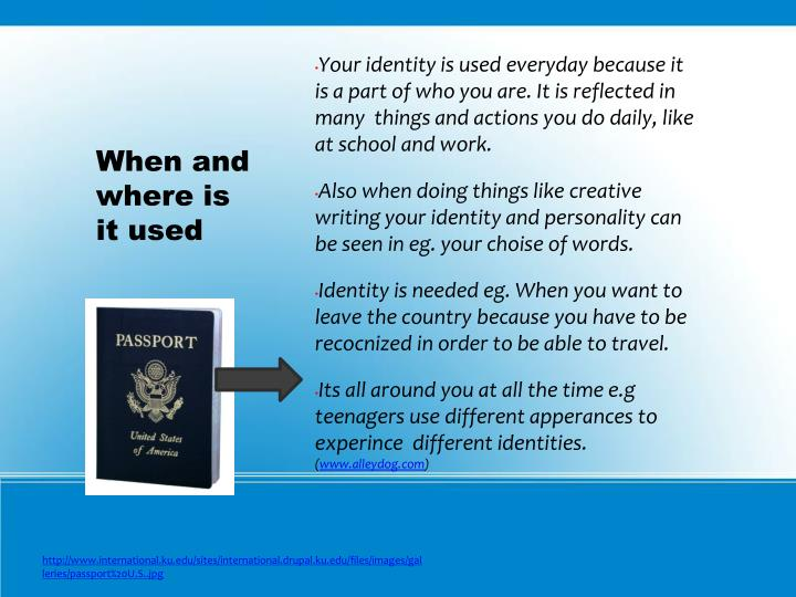 Your identity is used everyday because it is a part of who you are. It is reflected in many  things and actions you do daily, like at school and work.