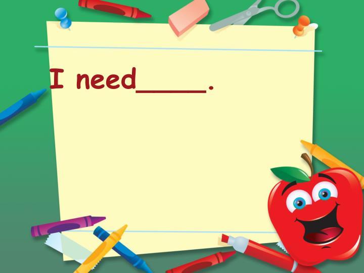 I need____.