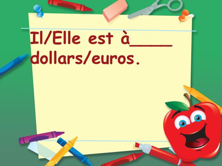 Il/Elle est à____ dollars/euros.