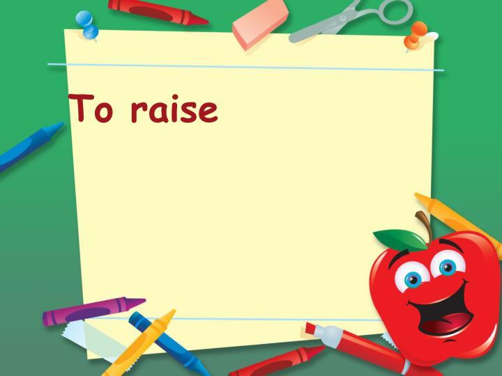 To raise