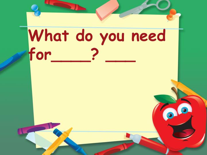 What do you need for____? ___