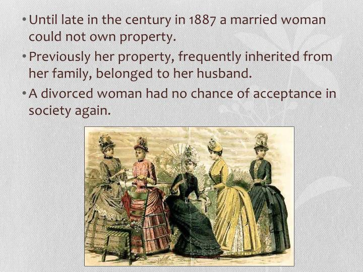 Until late in the century in 1887 a married woman could not own property.