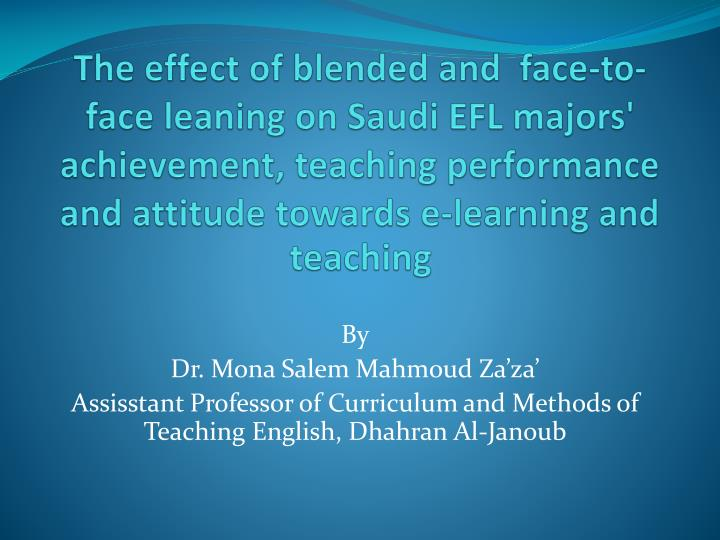 The effect of blended and  face-to-face leaning on Saudi EFL majors' achievement, teaching performance and attitude towards e-learning and teaching