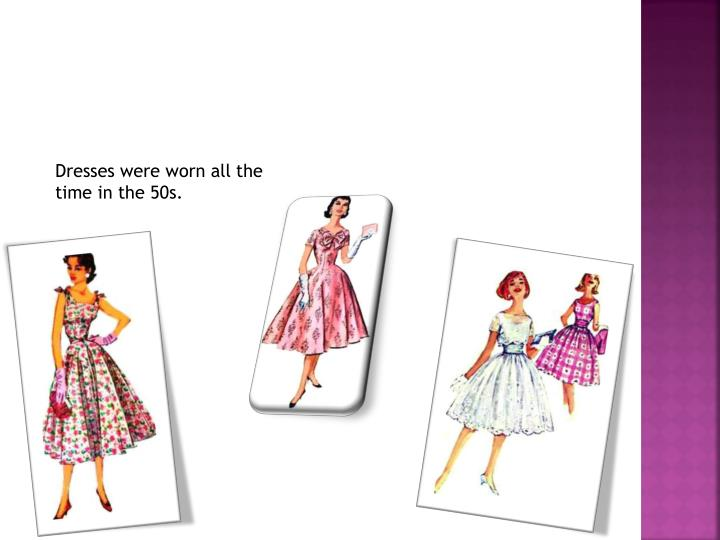 Dresses were worn all the time in the 50s.