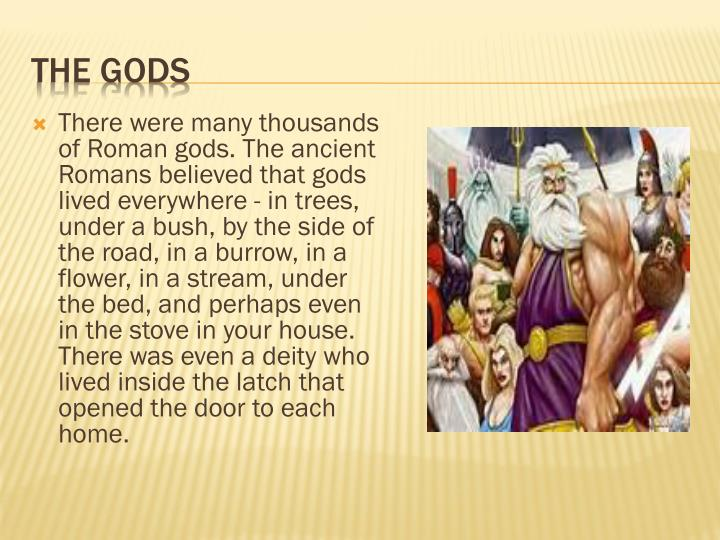 There were many thousands of Roman gods. The ancient Romans believed that gods lived everywhere - in trees, under a bush, by the side of the road, in a burrow, in a flower, in a stream, under the bed, and perhaps even in the stove in your house. There was even a deity who lived inside the latch that opened the door to each home.