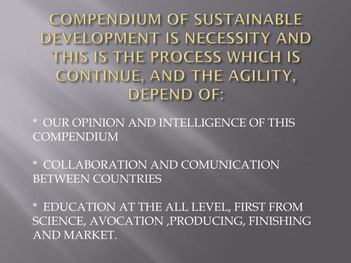 COMPENDIUM OF SUSTAINABLE DEVELOPMENT IS NECESSITY AND THIS IS THE PROCESS WHICH IS CONTINUE, AND THE AGILITY, DEPEND OF