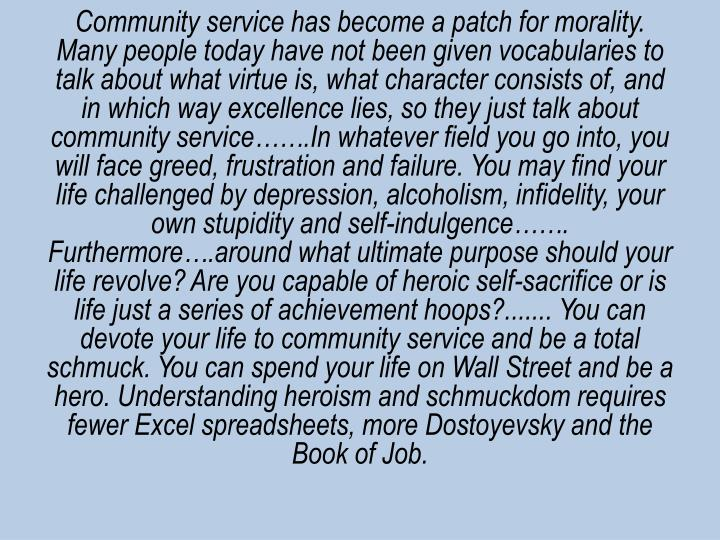 Community service has become a patch for morality. Many people today have not been given vocabularies to talk about what virtue is, what character consists of, and in which way excellence lies, so they just talk about community service…….In whatever field you go into, you will face greed, frustration and failure. You may find your life challenged by depression, alcoholism, infidelity, your own stupidity and self-indulgence……. Furthermore….around what ultimate purpose should your life revolve? Are you capable of heroic self-sacrifice or is life just a series of achievement hoops?....... You can devote your life to community service and be a total schmuck. You can spend your life on Wall Street and be a hero. Understanding heroism and