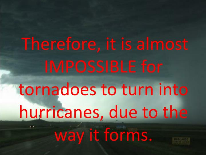Therefore, it is almost IMPOSSIBLE for tornadoes to turn into hurricanes, due to the way it forms.