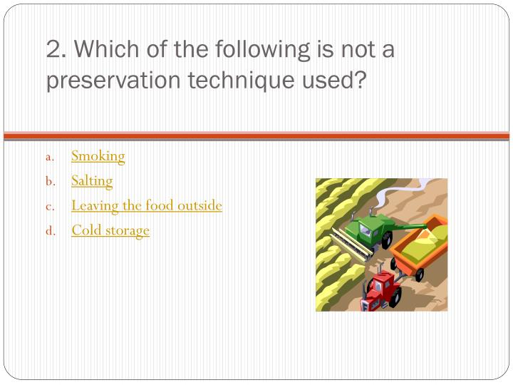 2. Which of the following is not a preservation technique used?
