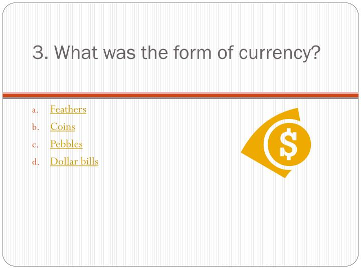 3. What was the form of currency?