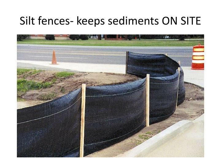 Silt fences- keeps sediments ON SITE