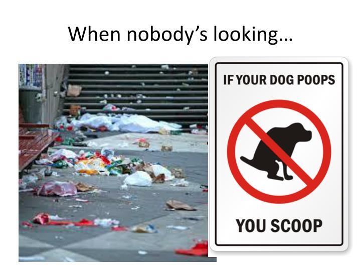 When nobody's looking…
