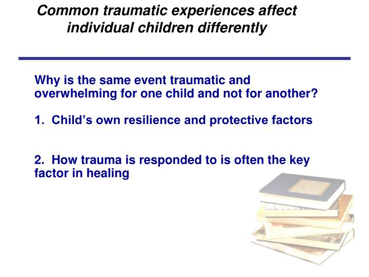 Common traumatic experiences affect individual children differently