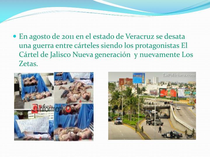 En agosto de 2011 en el estado de Veracruz se desata una guerra entre cárteles siendo los protagonistas El Cártel de Jalisco Nueva generación  y nuevamente Los Zetas.