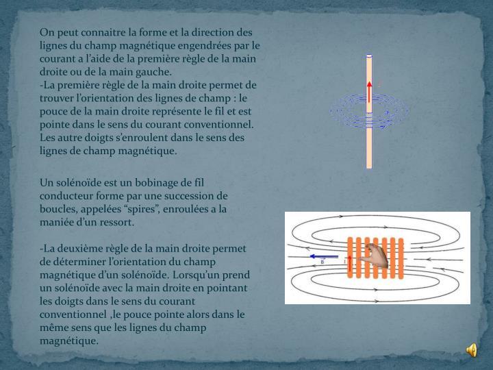 On peut connaitre la forme et la direction des lignes du champ magnétique engendrées par le courant a l'aide de la première règle de la main droite ou de la main gauche.