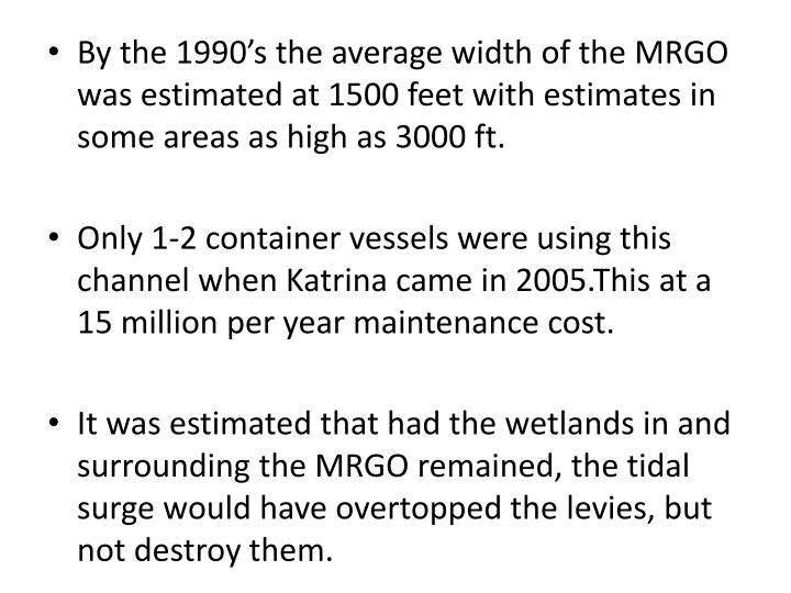 By the 1990's the average width of the MRGO was estimated at 1500 feet with estimates in some areas as high as 3000 ft.