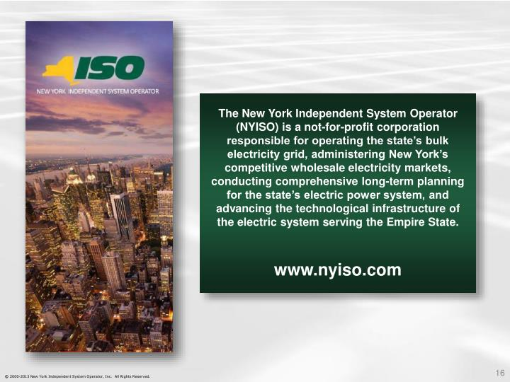 The New York Independent System Operator (NYISO) is a not-for-profit corporation responsible for operating the state's bulk electricity grid, administering New York's competitive wholesale electricity markets, conducting comprehensive long-term planning for the state's electric power system, and advancing the technological infrastructure of the electric system serving the Empire State.