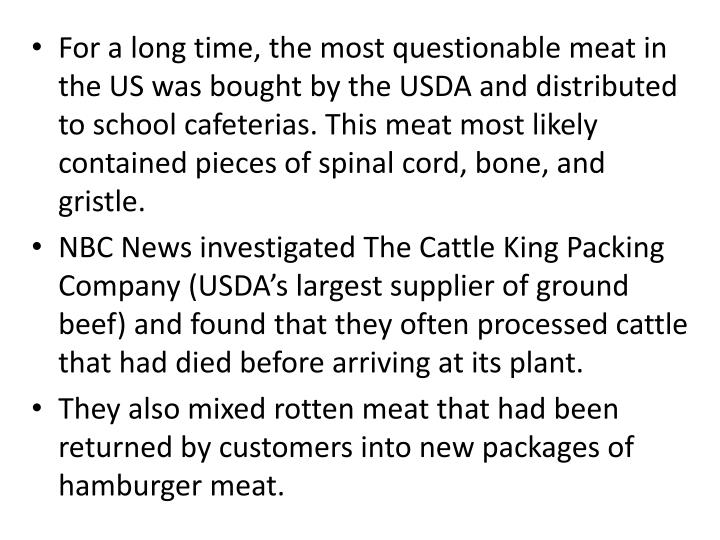 For a long time, the most questionable meat in the US was bought by the USDA and distributed to school cafeterias. This meat most likely contained pieces of spinal cord, bone, and gristle.