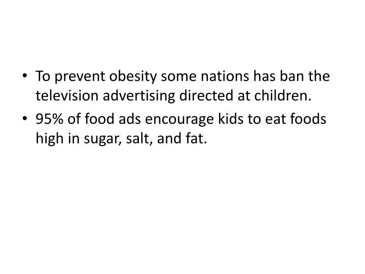 To prevent obesity some nations has ban the television advertising directed at children.