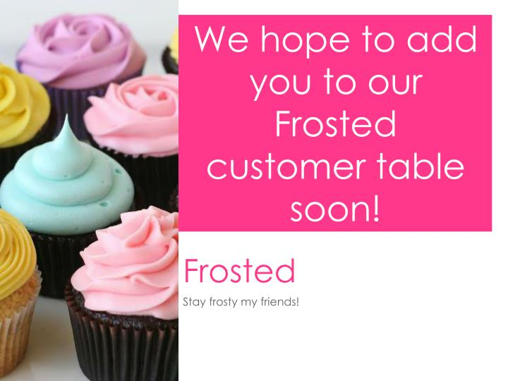 We hope to add you to our Frosted customer table soon!