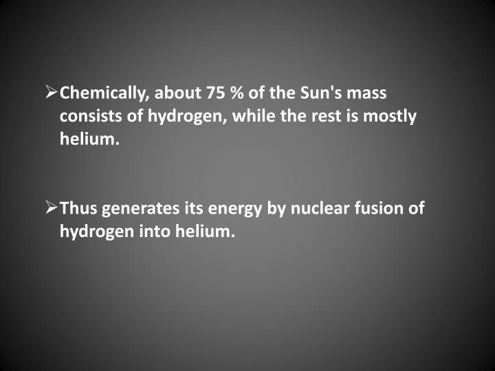Chemically, about 75 % of the Sun's mass consists of hydrogen, while the rest is mostly helium.