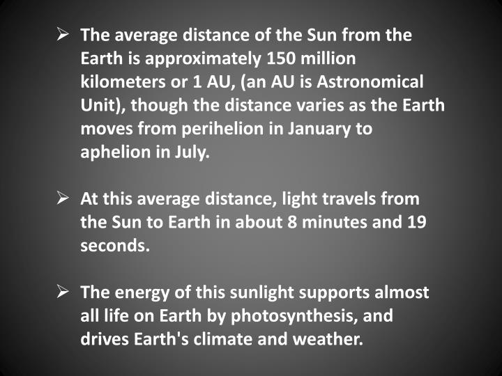 The average distance of the Sun from the Earth is approximately 150 million kilometers or 1 AU, (an AU is Astronomical Unit), though the distance varies as the Earth moves from perihelion in January to aphelion in July.