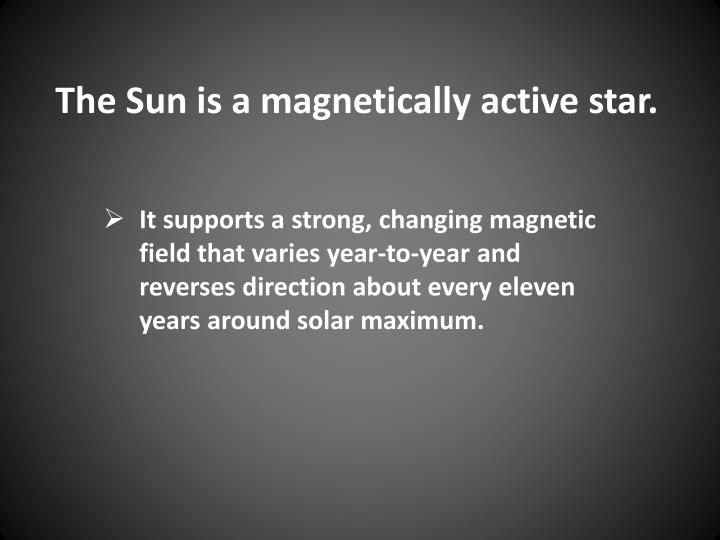 The Sun is a magnetically active star.