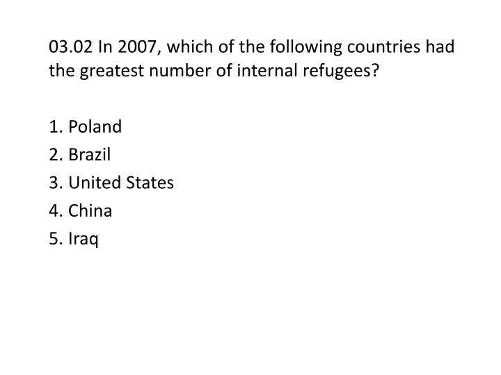 03.02 In 2007, which of the following countries had the greatest number of internal refugees?