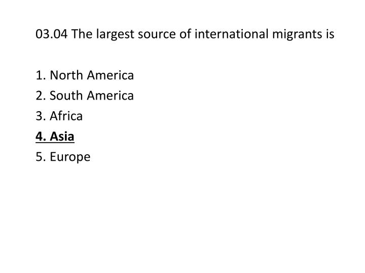 03.04 The largest source of international migrants is