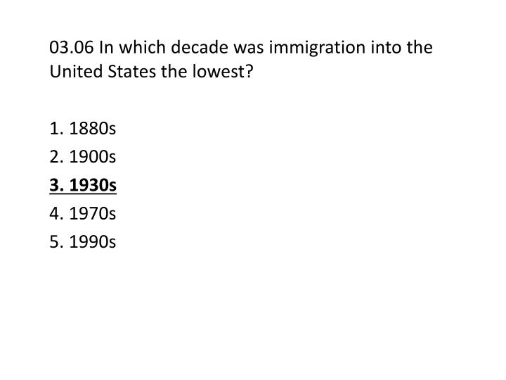 03.06 In which decade was immigration into the United States the lowest?