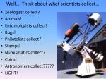 well think about what scientists collect