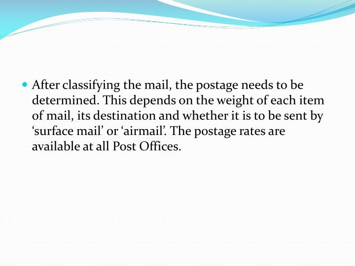 After classifying the mail, the postage needs to be determined. This depends on the weight of each item of mail, its destination and whether it is to be sent by 'surface mail' or 'airmail'. The postage rates are available at all Post Offices.