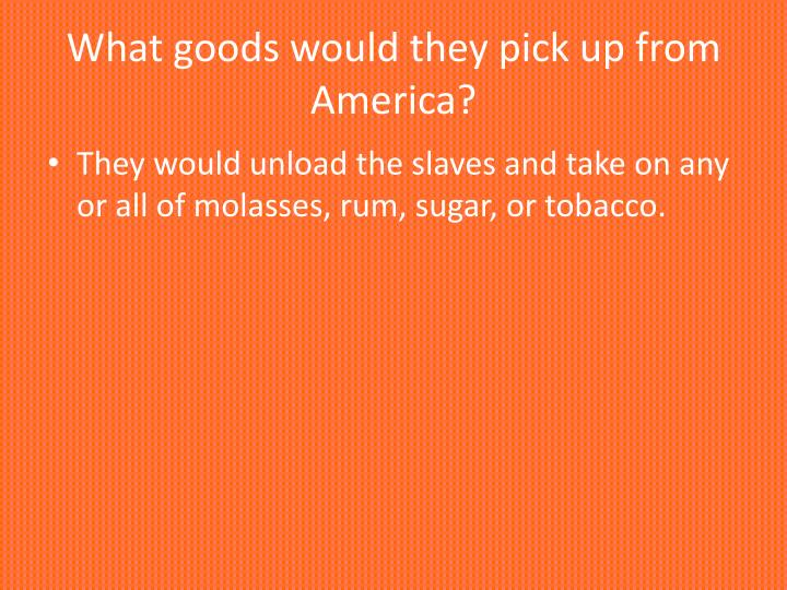 What goods would they pick up from