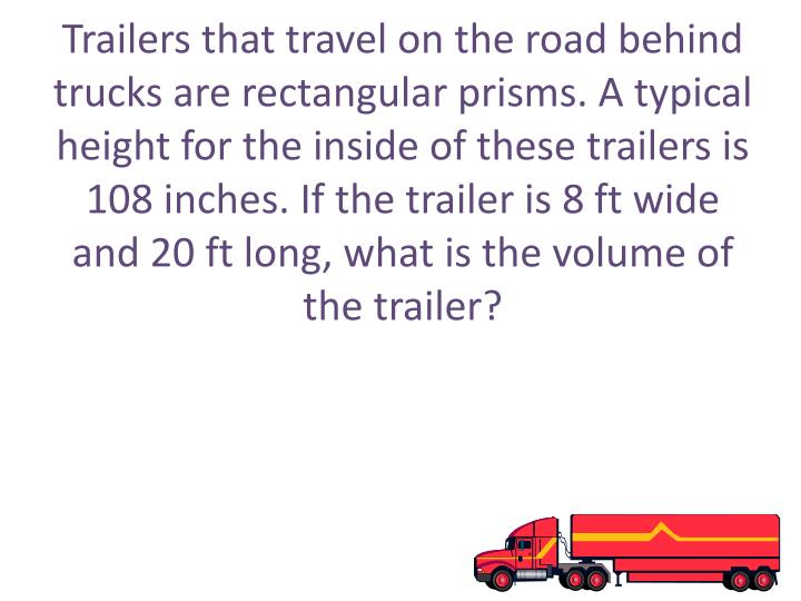 Trailers that travel on the road behind trucks are rectangular prisms. A typical height for the inside of these trailers is 108 inches. If the trailer is 8