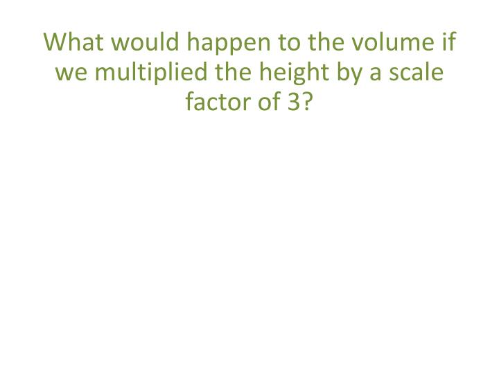 What would happen to the volume if we multiplied the height by a scale factor of 3?