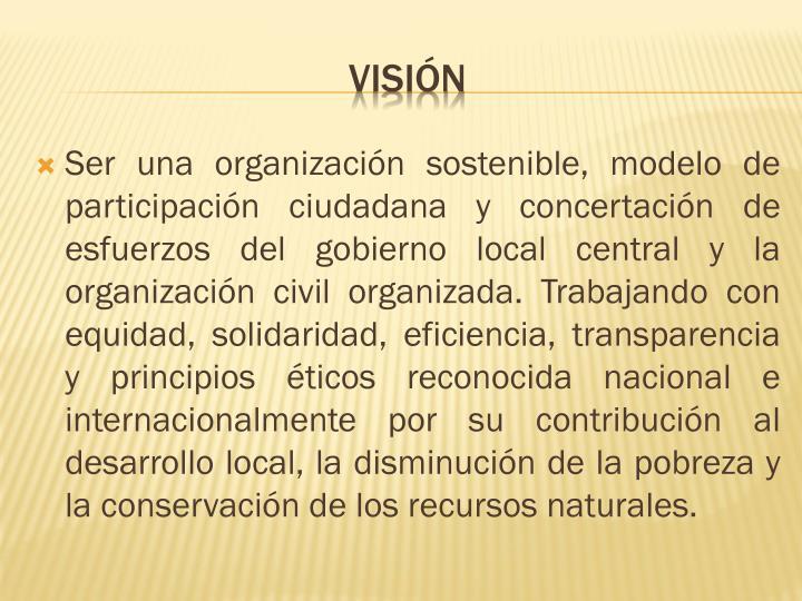 Ser una organización sostenible, modelo de participación ciudadana y concertación de esfuerzos del gobierno local central y la organización civil organizada. Trabajando con equidad, solidaridad, eficiencia, transparencia y principios éticos reconocida nacional e internacionalmente por su contribución al desarrollo local, la disminución de la pobreza y la conservación de los recursos naturales.
