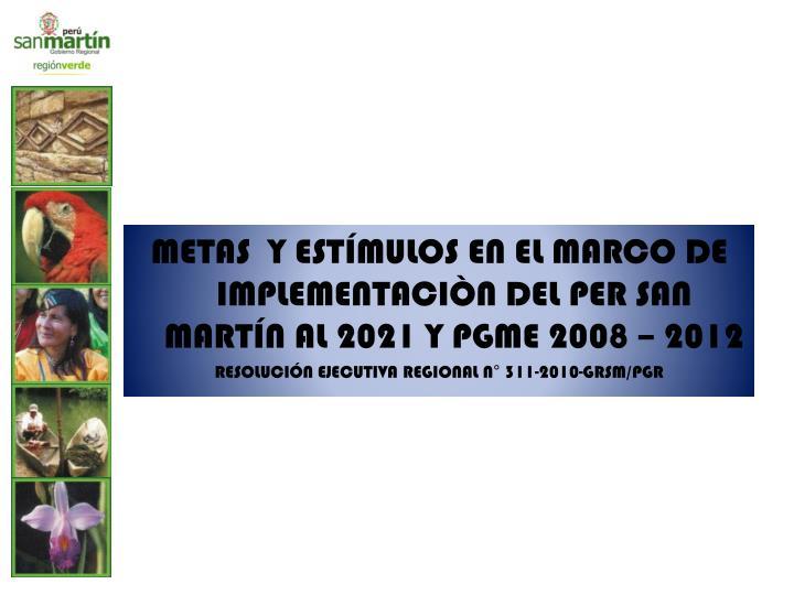 METAS  Y ESTÍMULOS EN EL MARCO DE IMPLEMENTACIÒN DEL PER SAN MARTÍN AL 2021 Y PGME 2008 – 2012