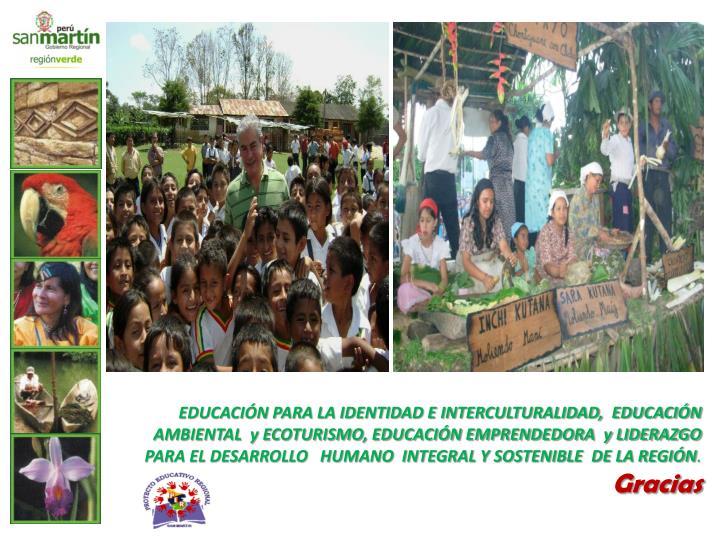 EDUCACIÓN PARA LA IDENTIDAD E INTERCULTURALIDAD,  EDUCACIÓN  AMBIENTAL  y ECOTURISMO, EDUCACIÓN EMPRENDEDORA  y LIDERAZGO  PARA EL DESARROLLO   HUMANO  INTEGRAL Y SOSTENIBLE  DE LA REGIÓN