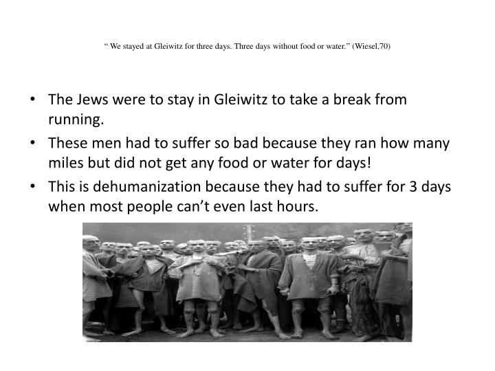 """"""" We stayed at Gleiwitz for three days. Three days without food or water."""" (Wiesel,70)"""