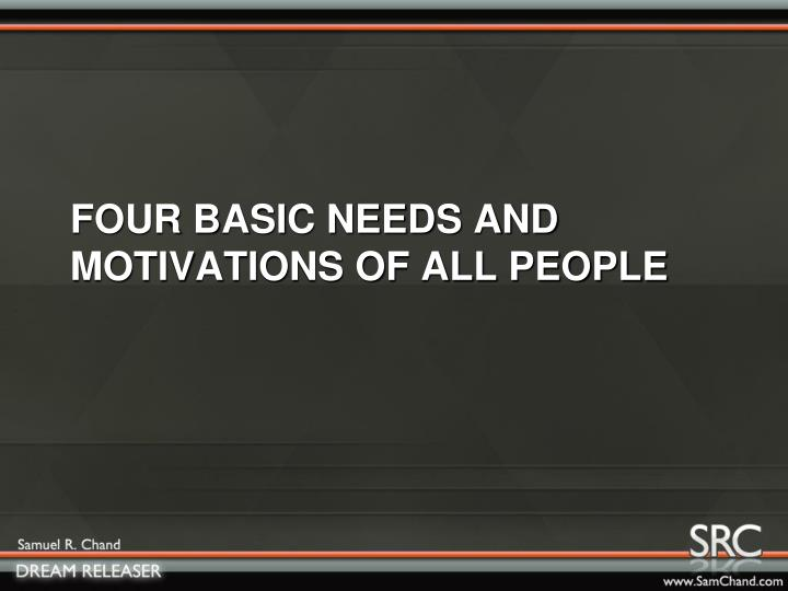 FOUR BASIC NEEDS AND MOTIVATIONS OF ALL PEOPLE