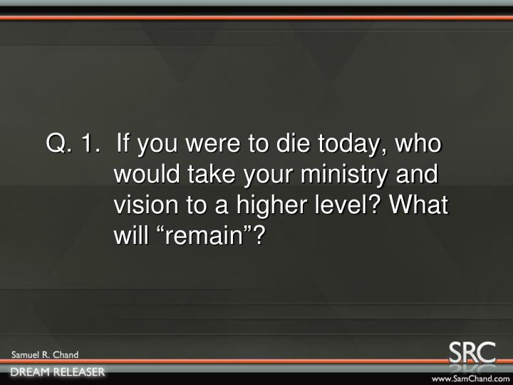 """Q. 1.  If you were to die today, who      would take your ministry and      vision to a higher level? What      will """"remain""""?"""