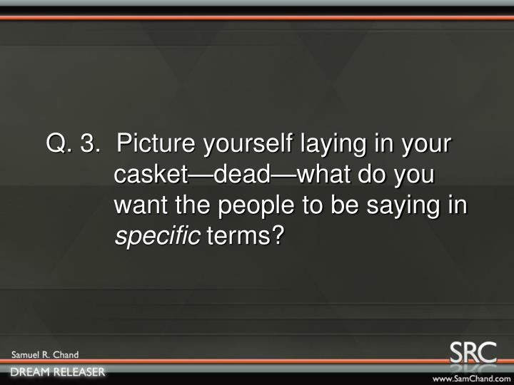 Q. 3.  Picture yourself laying in your      casket—dead—what do you      want the people to be saying in