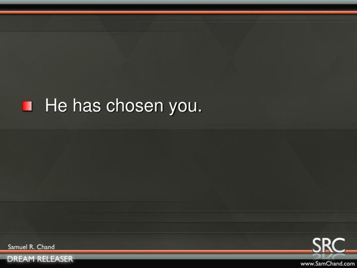 He has chosen you.