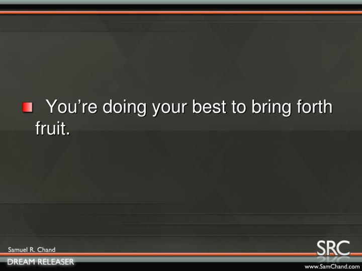 You're doing your best to bring forth     fruit.
