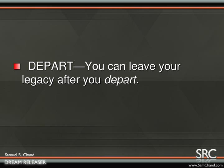 DEPART—You can leave your legacy after you