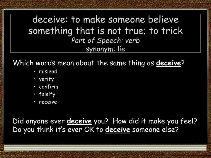 deceive: to make someone believe something that is not true; to trick