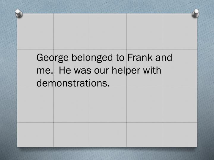 George belonged to Frank and me.  He was our helper with demonstrations.