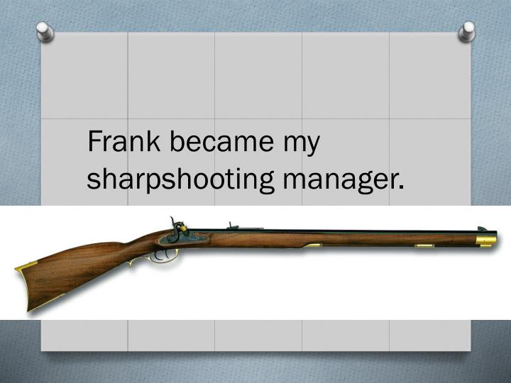 Frank became my sharpshooting manager.