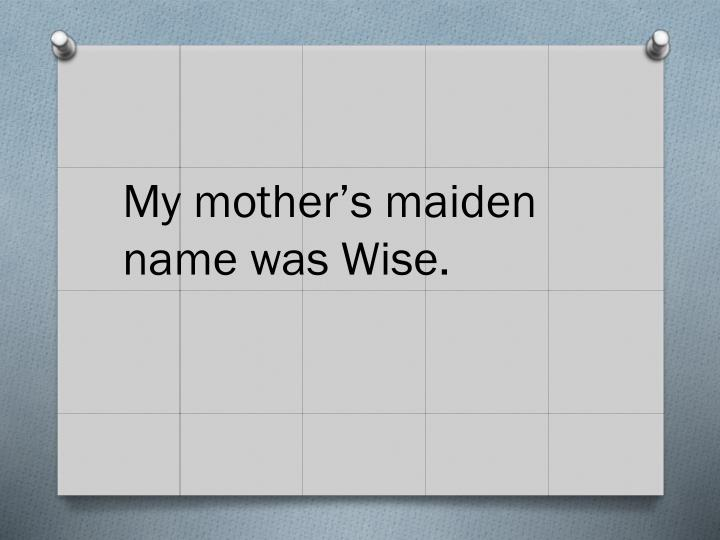 My mother's maiden name was Wise.
