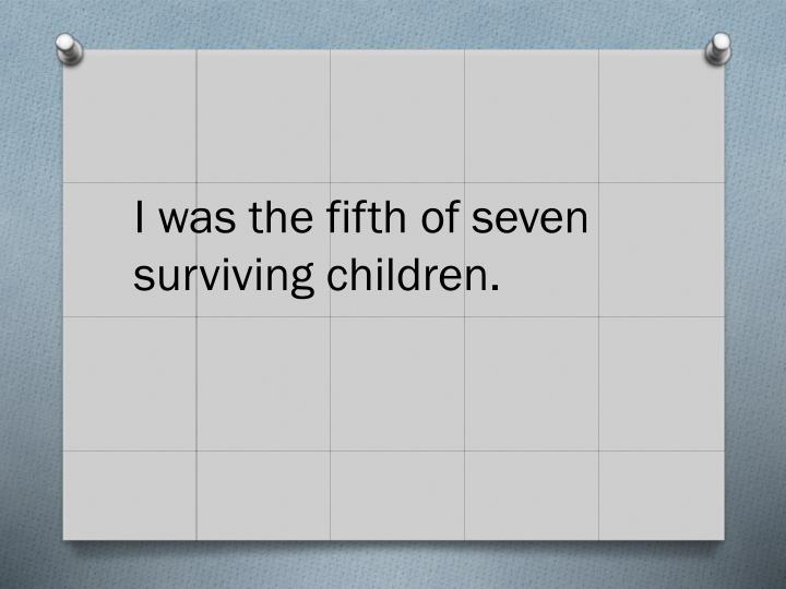 I was the fifth of seven surviving children.